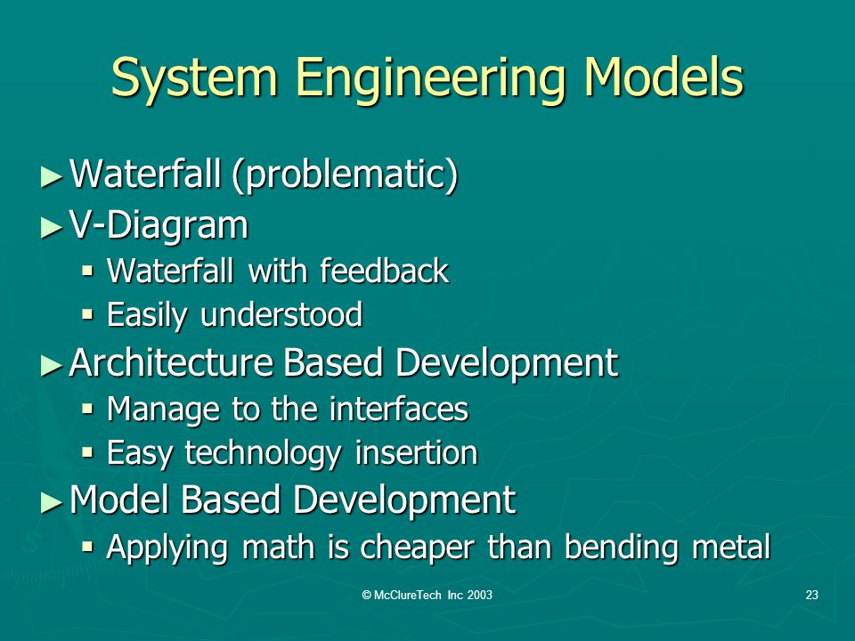 © McClureTech Inc 200323 System Engineering Models Waterfall (problematic) Waterfall (problematic) V-Diagram V-Diagram Waterfall with feedback Waterfall with feedback Easily understood Easily understood Architecture Based Development Architecture Based Development Manage to the interfaces Manage to the interfaces Easy technology insertion Easy technology insertion Model Based Development Model Based Development Applying math is cheaper than bending metal Applying math is cheaper than bending metal