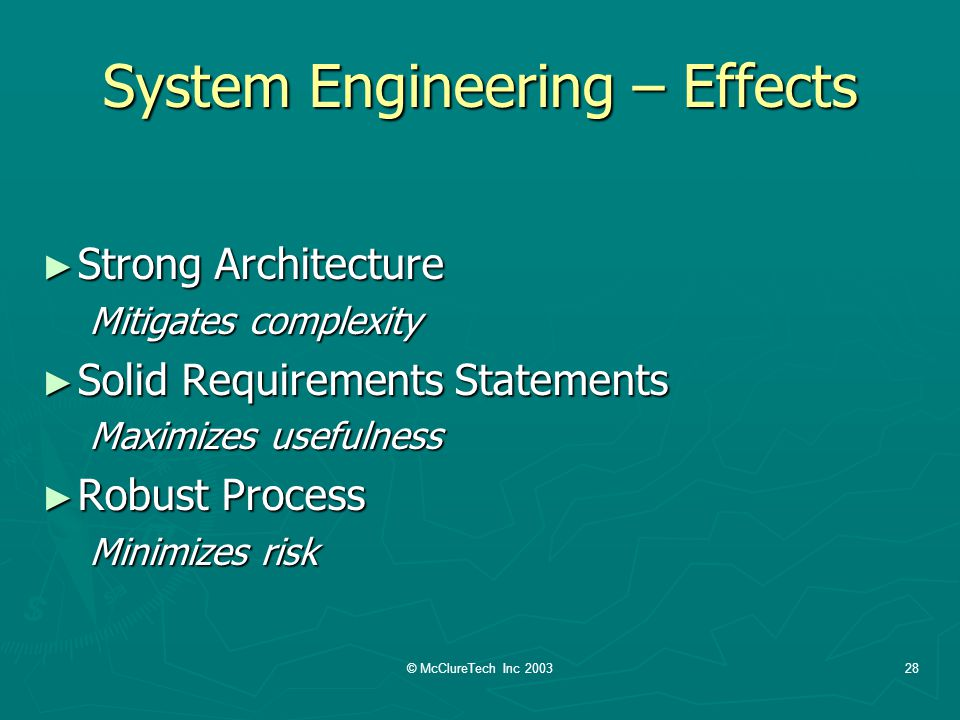 © McClureTech Inc 200328 System Engineering – Effects Strong Architecture Strong Architecture Mitigates complexity Solid Requirements Statements Solid Requirements Statements Maximizes usefulness Robust Process Robust Process Minimizes risk
