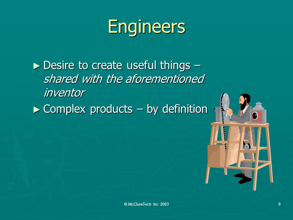 © McClureTech Inc 20039 Engineers Desire to create useful things – shared with the aforementioned inventor Desire to create useful things – shared with the aforementioned inventor Complex products – by definition Complex products – by definition