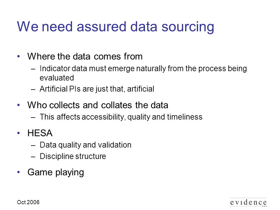 Oct 2006 We need assured data sourcing Where the data comes from –Indicator data must emerge naturally from the process being evaluated –Artificial PIs are just that, artificial Who collects and collates the data –This affects accessibility, quality and timeliness HESA –Data quality and validation –Discipline structure Game playing