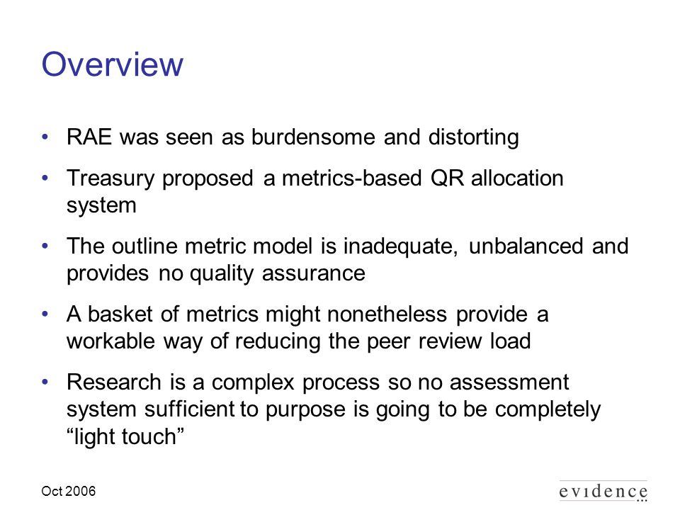 Oct 2006 Overview RAE was seen as burdensome and distorting Treasury proposed a metrics-based QR allocation system The outline metric model is inadequate, unbalanced and provides no quality assurance A basket of metrics might nonetheless provide a workable way of reducing the peer review load Research is a complex process so no assessment system sufficient to purpose is going to be completely light touch