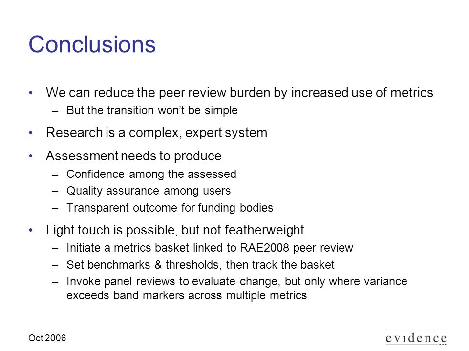 Oct 2006 Conclusions We can reduce the peer review burden by increased use of metrics –But the transition wont be simple Research is a complex, expert