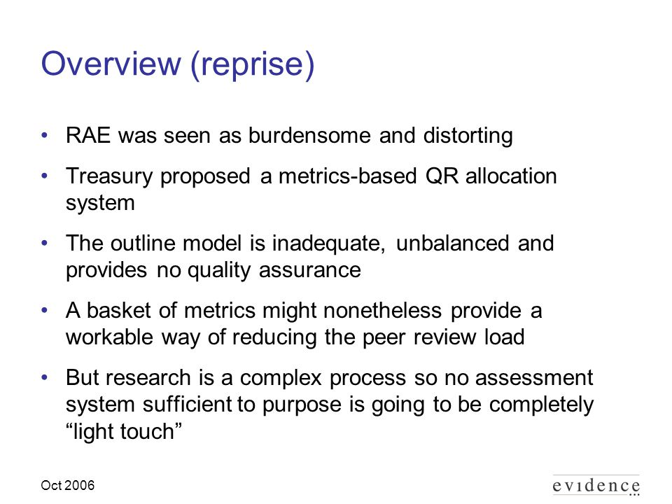 Oct 2006 Overview (reprise) RAE was seen as burdensome and distorting Treasury proposed a metrics-based QR allocation system The outline model is inadequate, unbalanced and provides no quality assurance A basket of metrics might nonetheless provide a workable way of reducing the peer review load But research is a complex process so no assessment system sufficient to purpose is going to be completely light touch