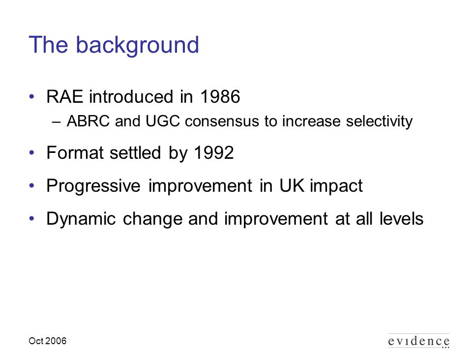 Oct 2006 The background RAE introduced in 1986 –ABRC and UGC consensus to increase selectivity Format settled by 1992 Progressive improvement in UK impact Dynamic change and improvement at all levels
