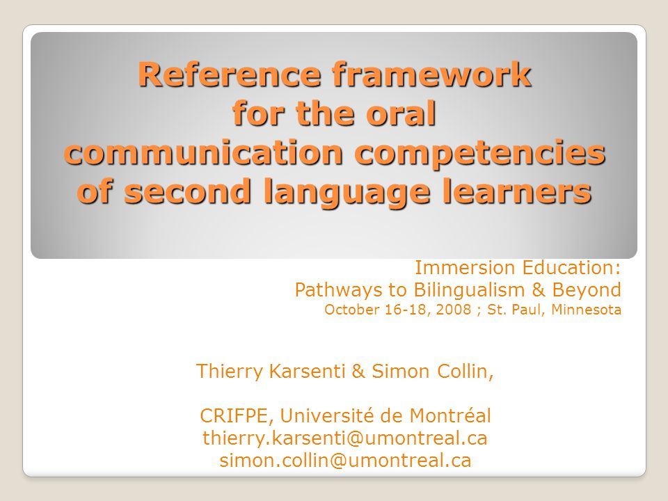 Reference framework for the oral communication competencies of second language learners Immersion Education: Pathways to Bilingualism & Beyond October 16-18, 2008 ; St.