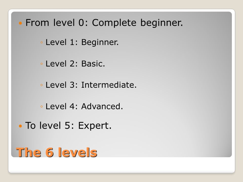 The 6 levels From level 0: Complete beginner. To level 5: Expert.