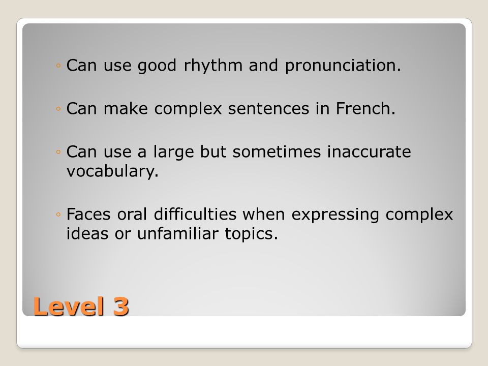 Level 3 Can use good rhythm and pronunciation. Can make complex sentences in French.