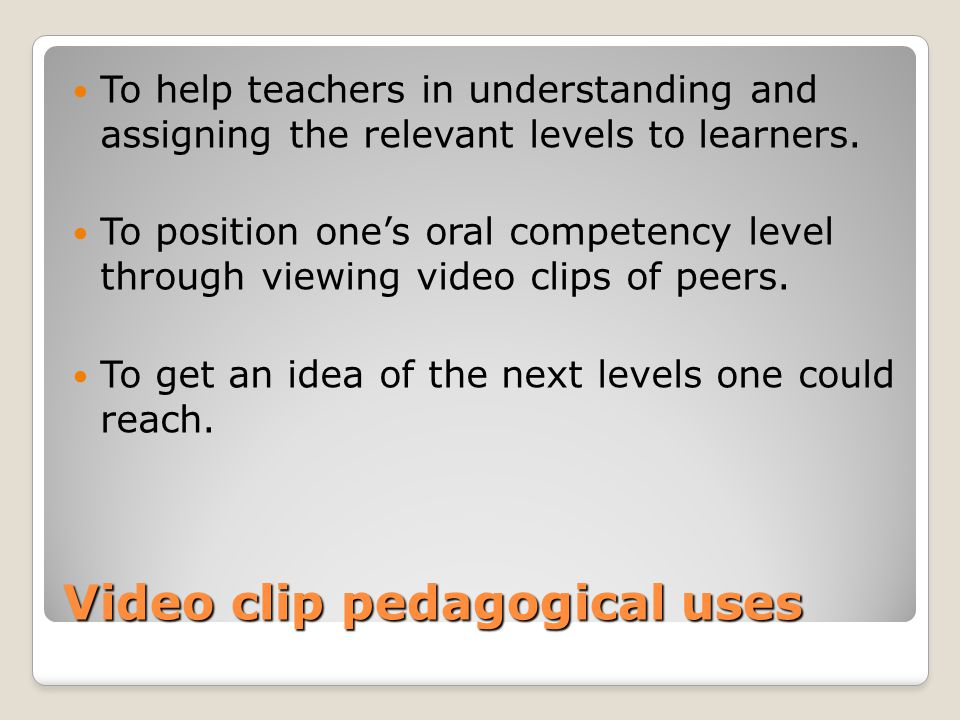 Video clip pedagogical uses To help teachers in understanding and assigning the relevant levels to learners.