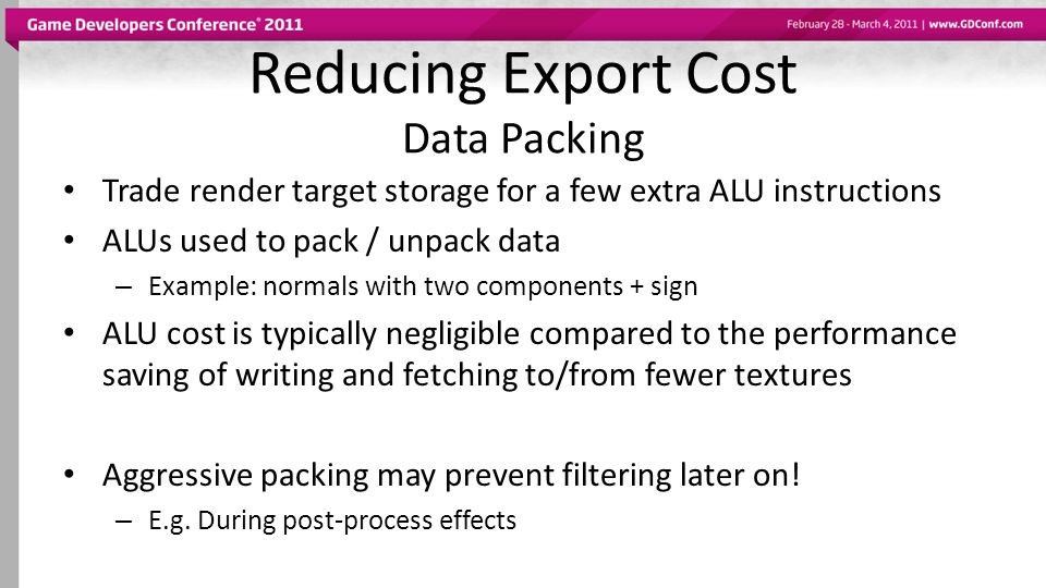 Reducing Export Cost Data Packing Trade render target storage for a few extra ALU instructions ALUs used to pack / unpack data – Example: normals with