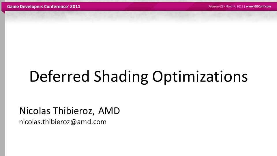 Deferred Shading Optimizations Nicolas Thibieroz, AMD nicolas.thibieroz@amd.com