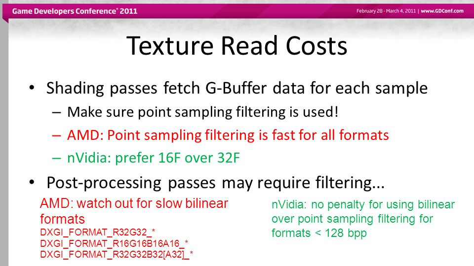 Texture Read Costs Shading passes fetch G-Buffer data for each sample – Make sure point sampling filtering is used! – AMD: Point sampling filtering is