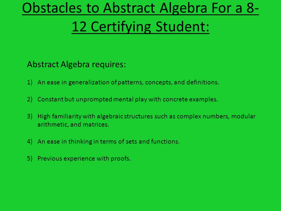 Obstacles to Abstract Algebra For a Certifying Student: Abstract Algebra requires: 1)An ease in generalization of patterns, concepts, and definitions.