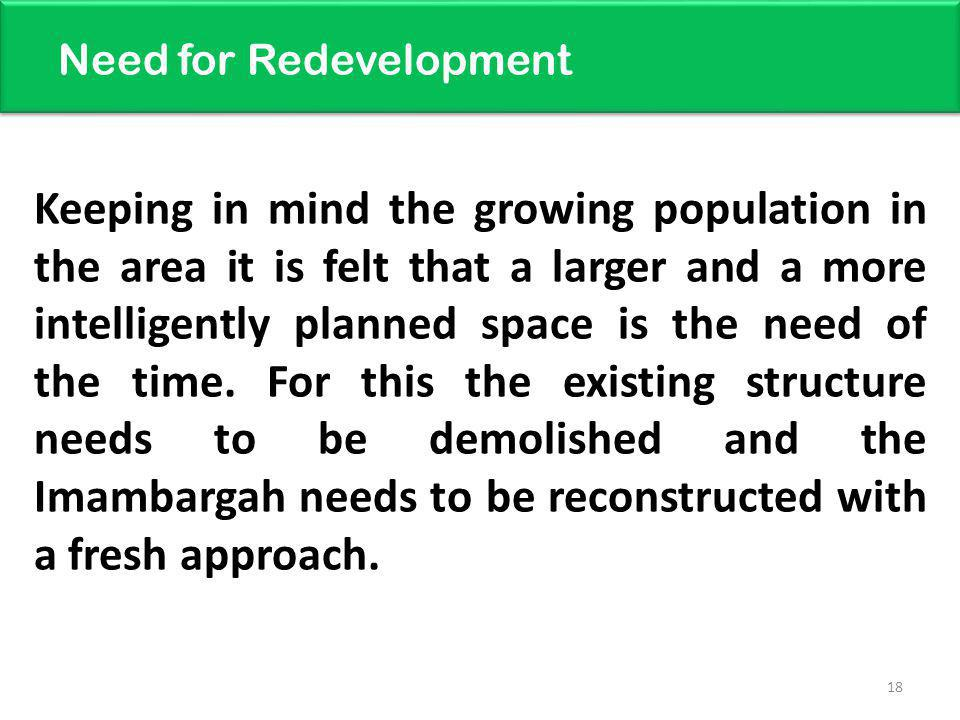 18 Need for Redevelopment Keeping in mind the growing population in the area it is felt that a larger and a more intelligently planned space is the need of the time.