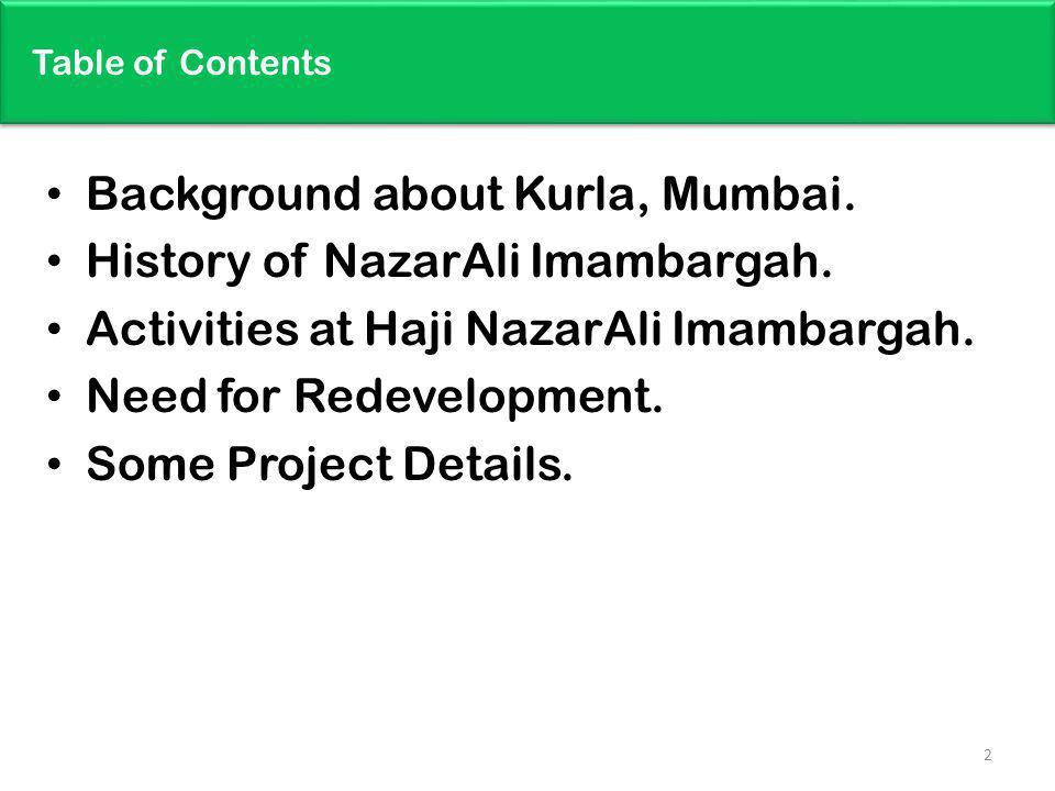 Table of Contents Background about Kurla, Mumbai. History of NazarAli Imambargah. Activities at Haji NazarAli Imambargah. Need for Redevelopment. Some