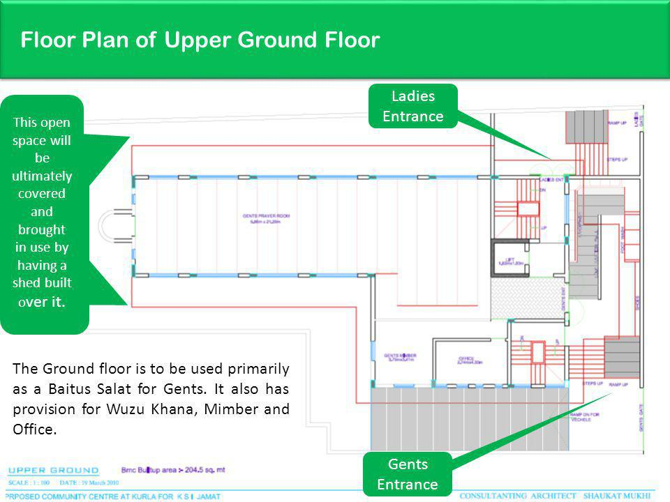 Floor Plan of Upper Ground Floor 22 The Ground floor is to be used primarily as a Baitus Salat for Gents.