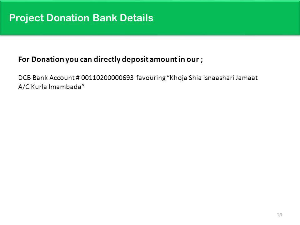 Project Donation Bank Details 29 For Donation you can directly deposit amount in our ; DCB Bank Account # 00110200000693 favouring Khoja Shia Isnaasha