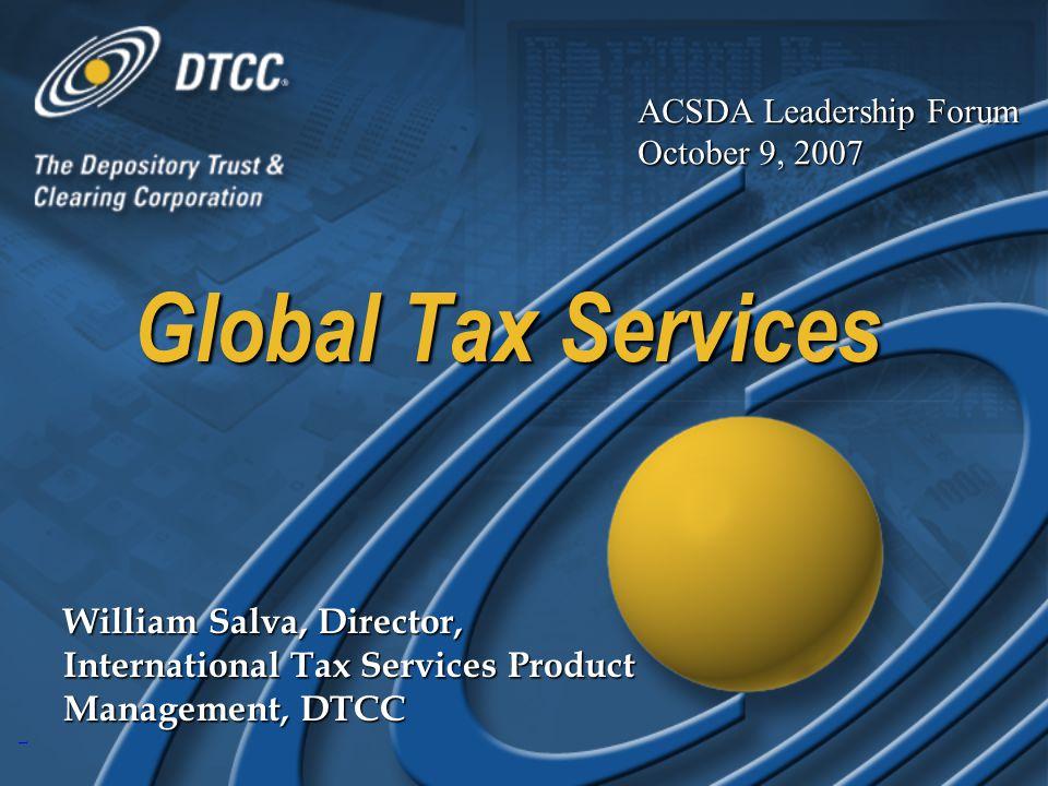 1 Global Tax Services William Salva, Director, International Tax Services Product Management, DTCC ACSDA Leadership Forum October 9, 2007