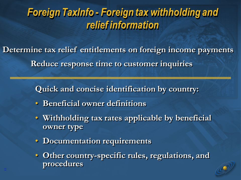 11 Quick and concise identification by country: Beneficial owner definitions Withholding tax rates applicable by beneficial owner type Documentation requirements Other country-specific rules, regulations, and procedures Quick and concise identification by country: Beneficial owner definitions Withholding tax rates applicable by beneficial owner type Documentation requirements Other country-specific rules, regulations, and procedures Foreign TaxInfo - Foreign tax withholding and relief information Determine tax relief entitlements on foreign income payments Reduce response time to customer inquiries