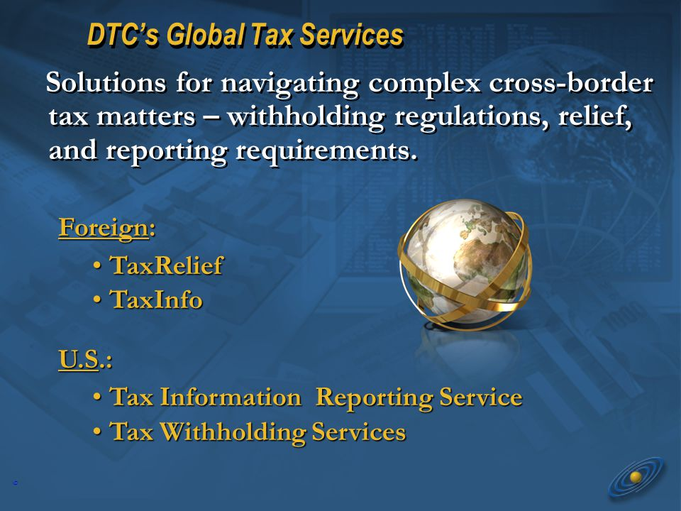 6 DTCs Global Tax Services Foreign: TaxRelief TaxRelief TaxInfo TaxInfo U.S.: Tax Information Reporting Service Tax Information Reporting Service Tax Withholding Services Tax Withholding Services Solutions for navigating complex cross-border tax matters – withholding regulations, relief, and reporting requirements.
