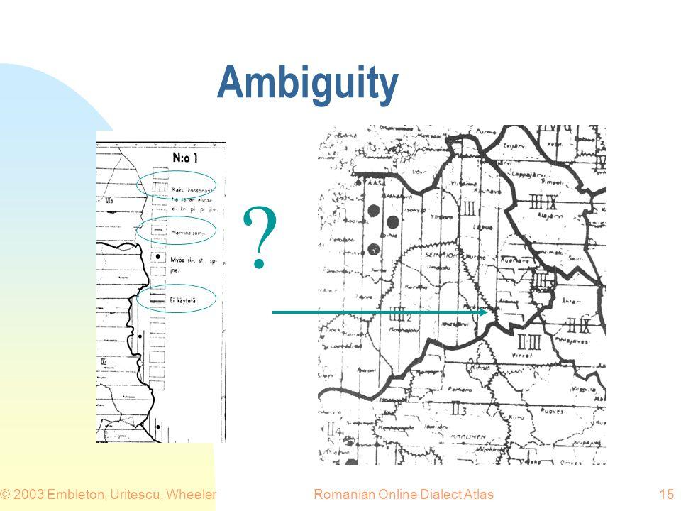 Romanian Online Dialect Atlas© 2003 Embleton, Uritescu, Wheeler15 Ambiguity ?
