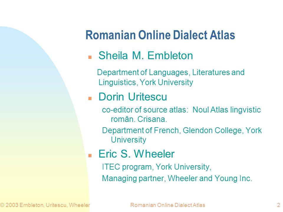 Romanian Online Dialect Atlas© 2003 Embleton, Uritescu, Wheeler2 Romanian Online Dialect Atlas n Sheila M. Embleton Department of Languages, Literatur
