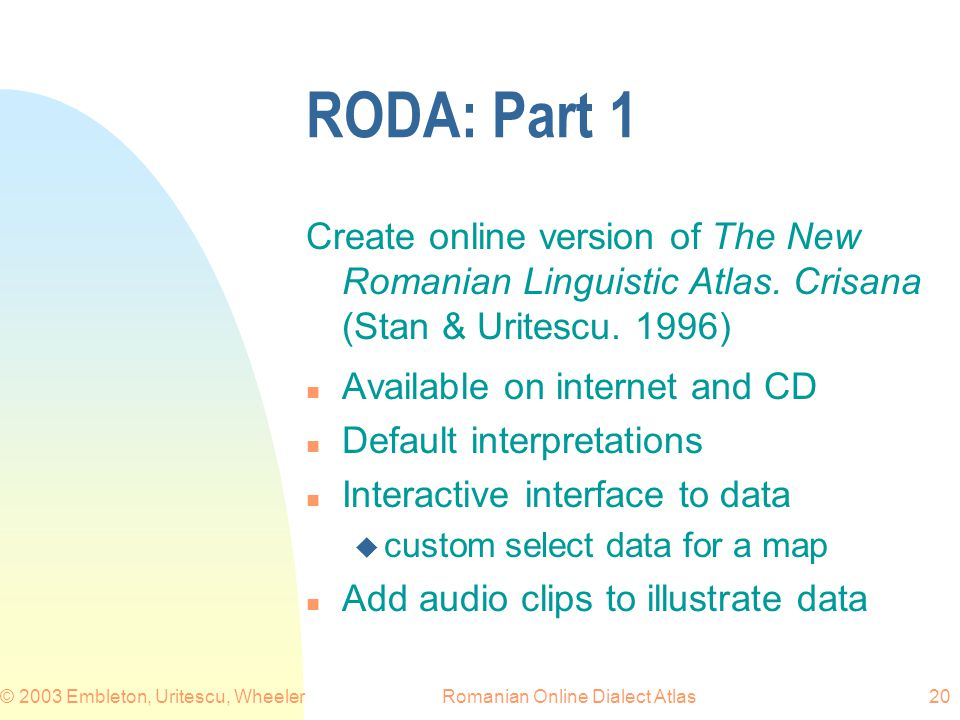 Romanian Online Dialect Atlas© 2003 Embleton, Uritescu, Wheeler20 RODA: Part 1 Create online version of The New Romanian Linguistic Atlas.