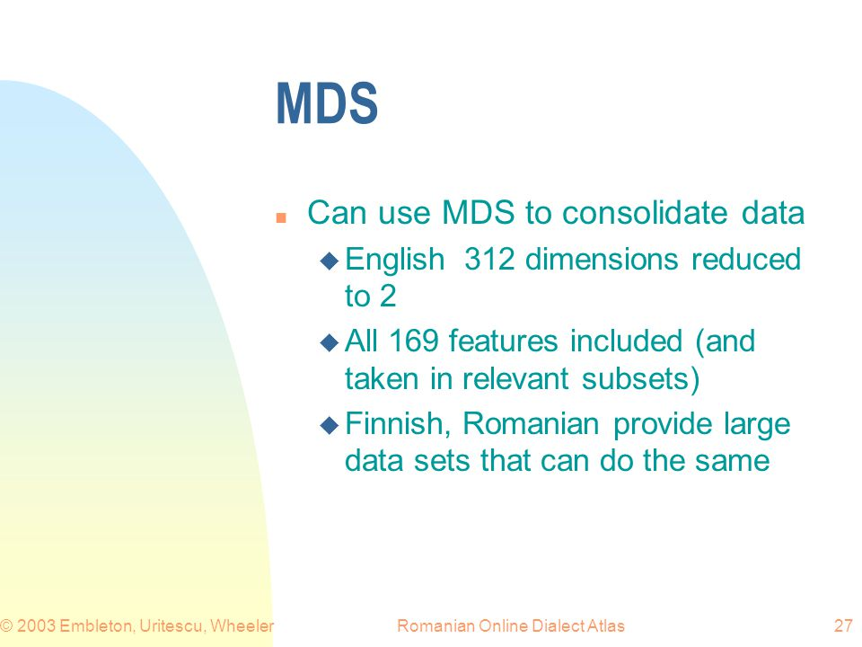 Romanian Online Dialect Atlas© 2003 Embleton, Uritescu, Wheeler27 MDS n Can use MDS to consolidate data u English 312 dimensions reduced to 2 u All 169 features included (and taken in relevant subsets) u Finnish, Romanian provide large data sets that can do the same
