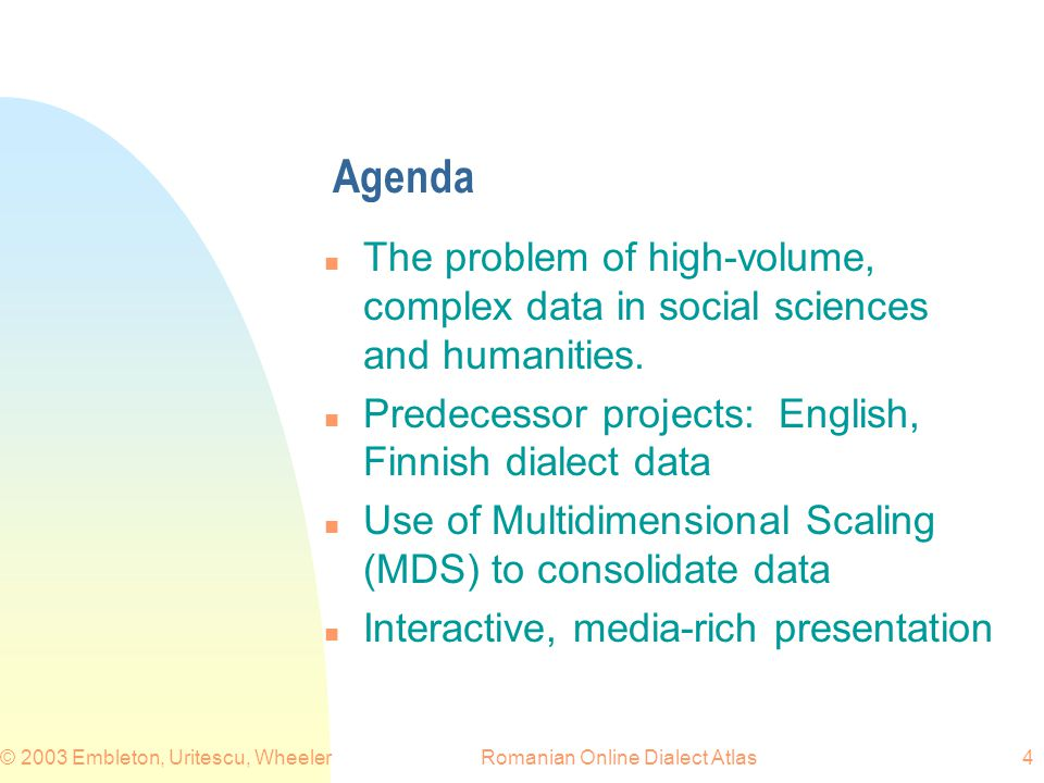 Romanian Online Dialect Atlas© 2003 Embleton, Uritescu, Wheeler4 Agenda n The problem of high-volume, complex data in social sciences and humanities.