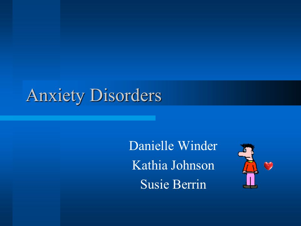 Anxiety Disorders Danielle Winder Kathia Johnson Susie Berrin
