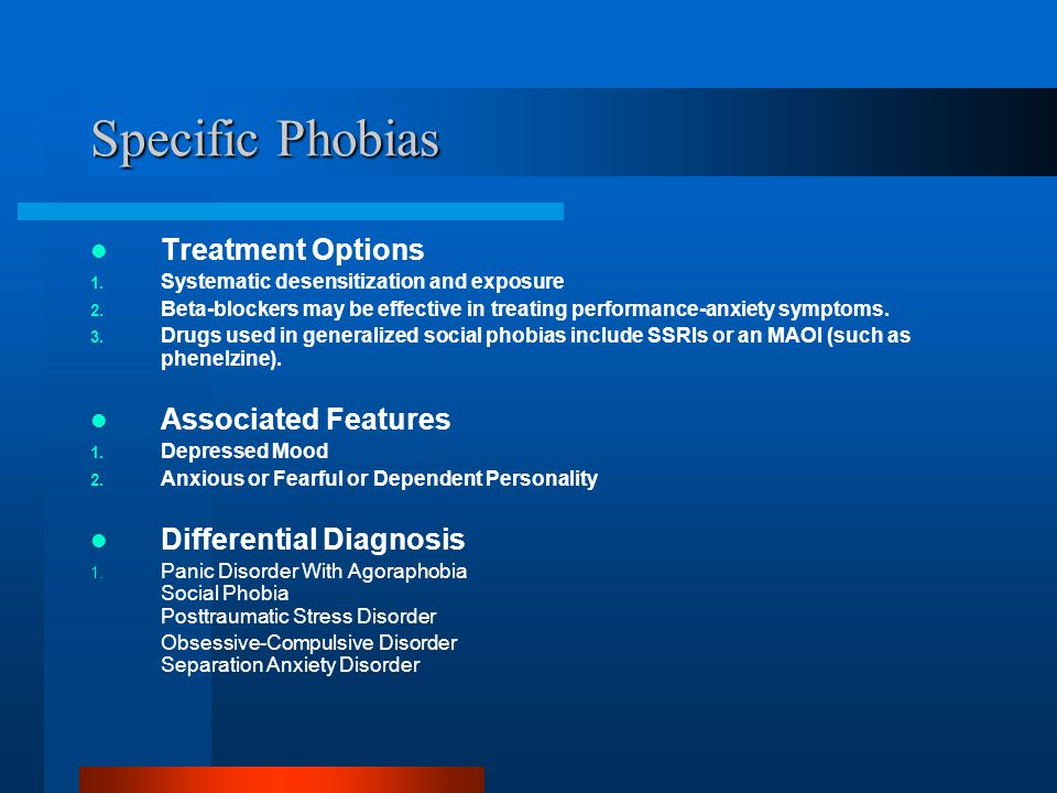 Specific Phobias Treatment Options 1. Systematic desensitization and exposure 2. Beta-blockers may be effective in treating performance-anxiety sympto