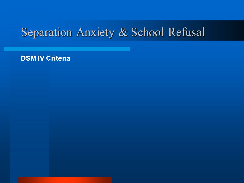Separation Anxiety & School Refusal DSM IV Criteria