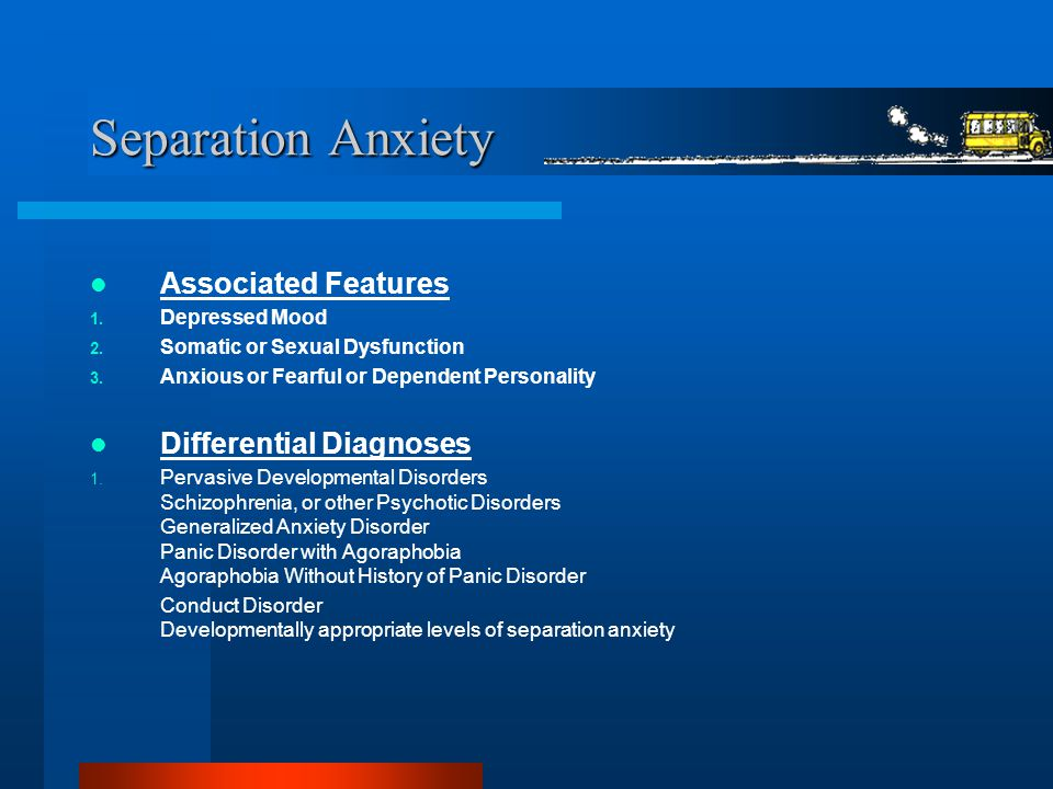 Separation Anxiety Associated Features 1. Depressed Mood 2. Somatic or Sexual Dysfunction 3. Anxious or Fearful or Dependent Personality Differential