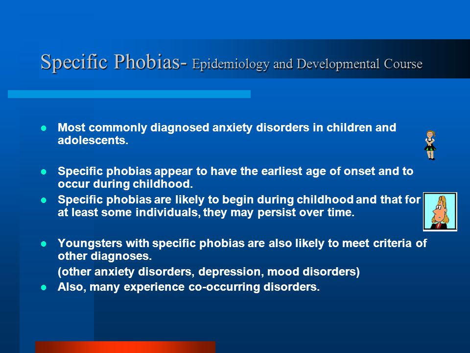 Specific Phobias- Epidemiology and Developmental Course Most commonly diagnosed anxiety disorders in children and adolescents. Specific phobias appear