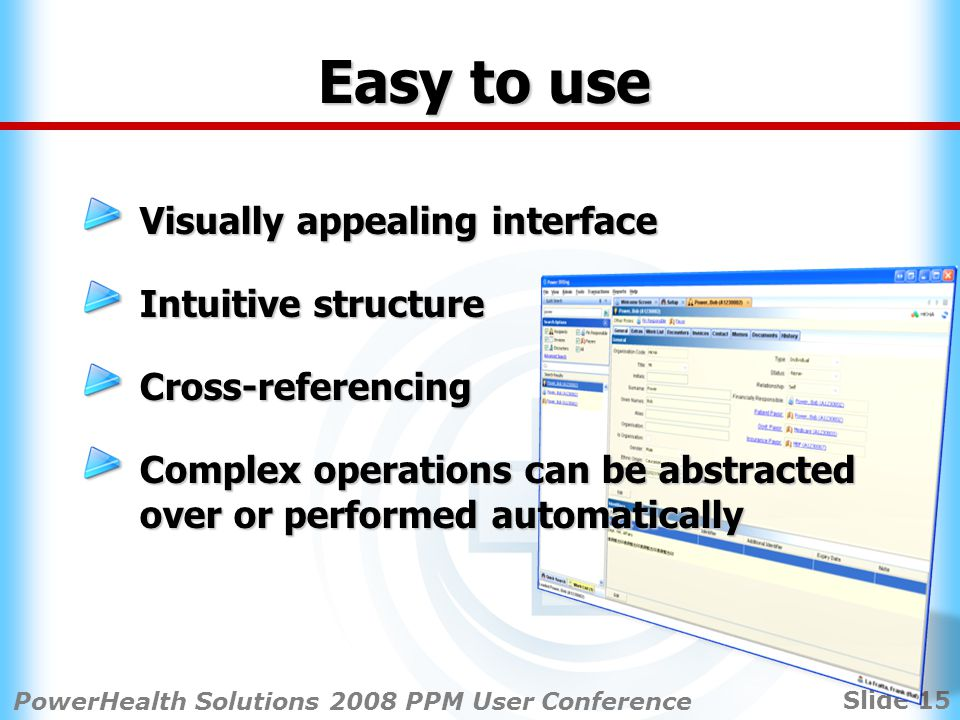 Slide 15 PowerHealth Solutions 2008 PPM User Conference Easy to use Visually appealing interface Intuitive structure Cross-referencing Complex operations can be abstracted over or performed automatically