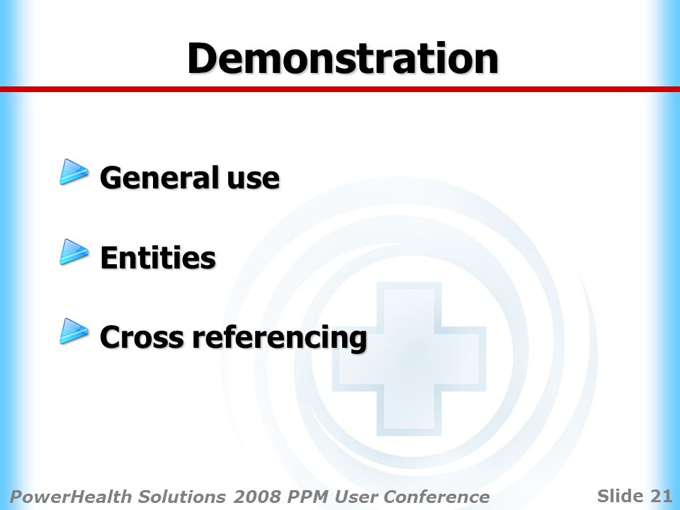 Slide 21 PowerHealth Solutions 2008 PPM User Conference Demonstration General use Entities Cross referencing