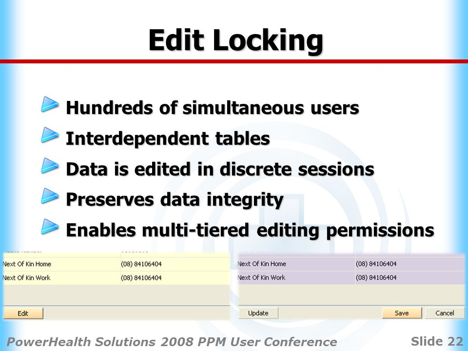 Slide 22 PowerHealth Solutions 2008 PPM User Conference Edit Locking Hundreds of simultaneous users Interdependent tables Data is edited in discrete sessions Preserves data integrity Enables multi-tiered editing permissions