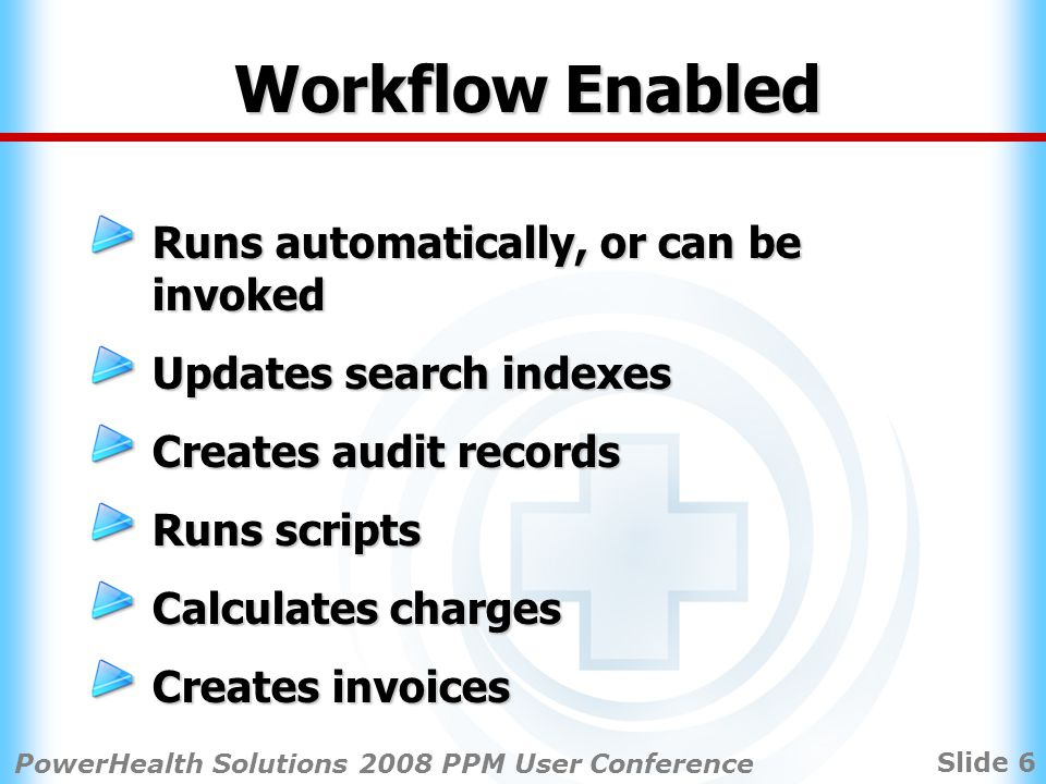 Slide 6 PowerHealth Solutions 2008 PPM User Conference Workflow Enabled Runs automatically, or can be invoked Updates search indexes Creates audit records Runs scripts Calculates charges Creates invoices
