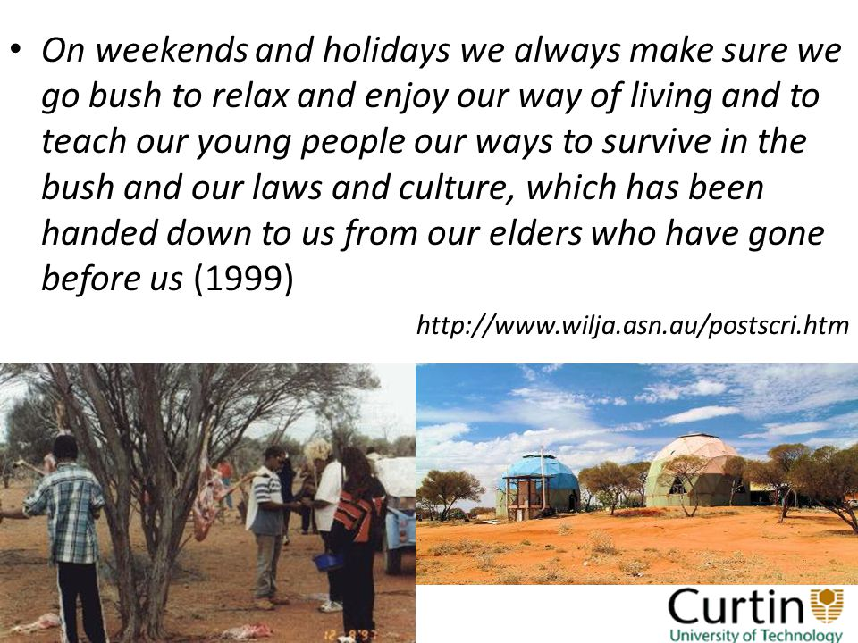 On weekends and holidays we always make sure we go bush to relax and enjoy our way of living and to teach our young people our ways to survive in the bush and our laws and culture, which has been handed down to us from our elders who have gone before us (1999) http://www.wilja.asn.au/postscri.htm
