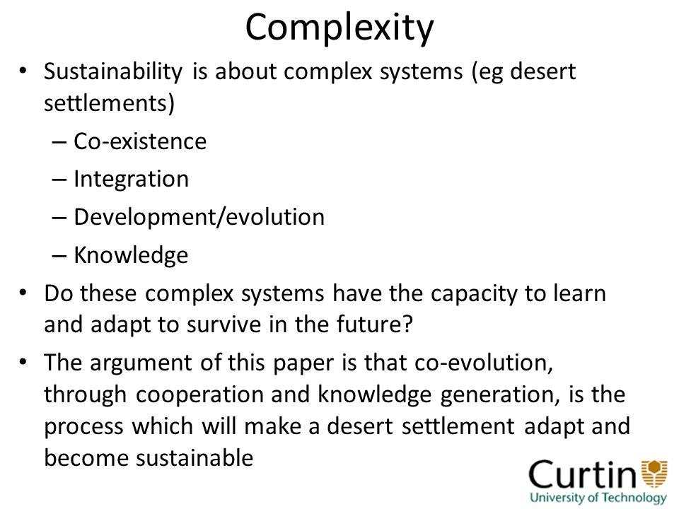 Complexity Sustainability is about complex systems (eg desert settlements) – Co-existence – Integration – Development/evolution – Knowledge Do these complex systems have the capacity to learn and adapt to survive in the future.