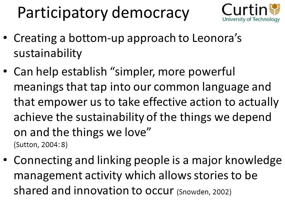 Participatory democracy Creating a bottom-up approach to Leonoras sustainability Can help establish simpler, more powerful meanings that tap into our common language and that empower us to take effective action to actually achieve the sustainability of the things we depend on and the things we love (Sutton, 2004: 8) Connecting and linking people is a major knowledge management activity which allows stories to be shared and innovation to occur (Snowden, 2002)