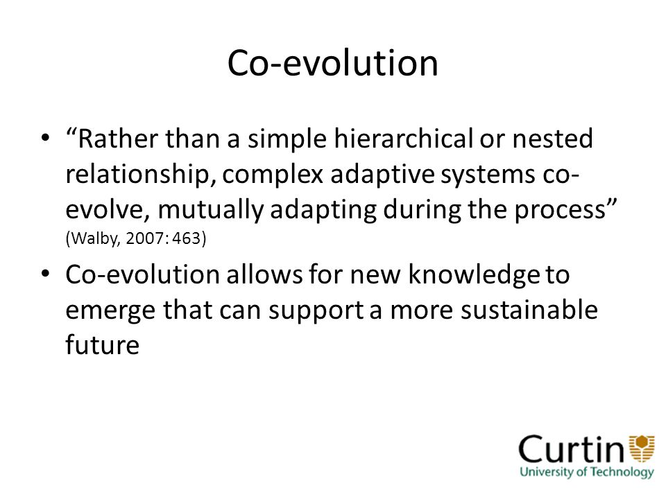 Co-evolution Rather than a simple hierarchical or nested relationship, complex adaptive systems co- evolve, mutually adapting during the process (Walby, 2007: 463) Co-evolution allows for new knowledge to emerge that can support a more sustainable future