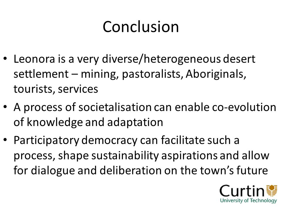 Conclusion Leonora is a very diverse/heterogeneous desert settlement – mining, pastoralists, Aboriginals, tourists, services A process of societalisation can enable co-evolution of knowledge and adaptation Participatory democracy can facilitate such a process, shape sustainability aspirations and allow for dialogue and deliberation on the towns future