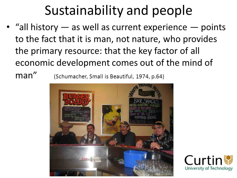 Sustainability and people all history as well as current experience points to the fact that it is man, not nature, who provides the primary resource: that the key factor of all economic development comes out of the mind of man (Schumacher, Small is Beautiful, 1974, p.64)