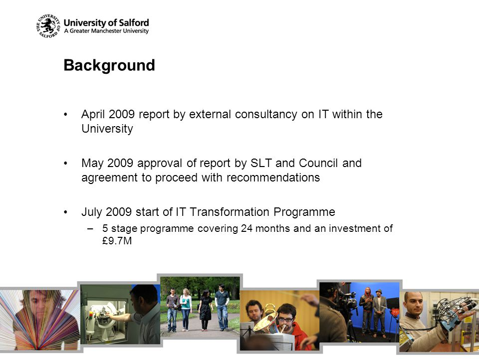 Background April 2009 report by external consultancy on IT within the University May 2009 approval of report by SLT and Council and agreement to proce