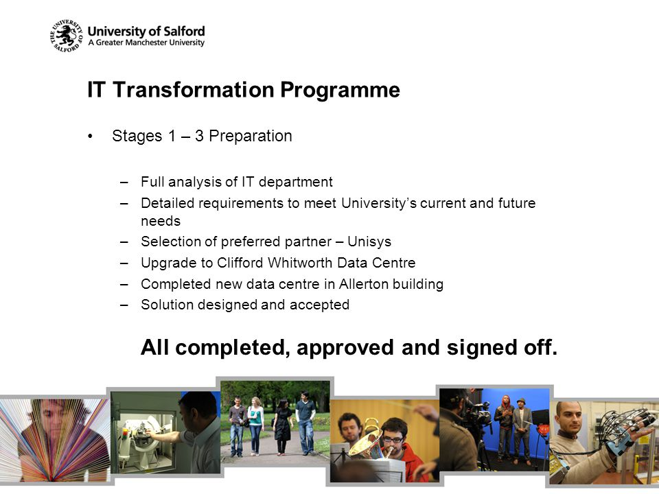 IT Transformation Programme Stages 1 – 3 Preparation –Full analysis of IT department –Detailed requirements to meet Universitys current and future needs –Selection of preferred partner – Unisys –Upgrade to Clifford Whitworth Data Centre –Completed new data centre in Allerton building –Solution designed and accepted All completed, approved and signed off.