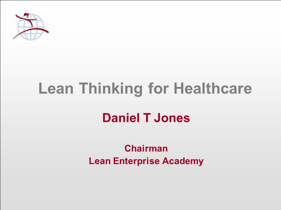 Lean Thinking for Healthcare Daniel T Jones Chairman Lean Enterprise Academy