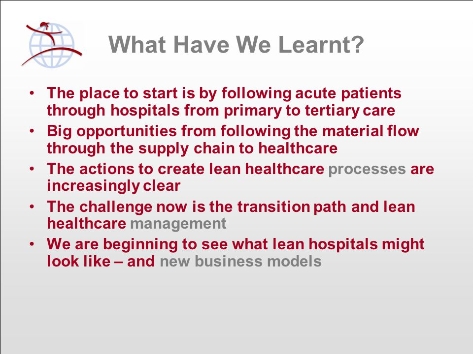 Simple Lean Principles Define value for the patient, the organisation and the employee Organise by end-to-end value streams following the patient, the records and the work Redesign activities, integrate them and remove waste so each value stream can flow Balance real demand with capacity so there is no need to wait Continue to improve the value stream and the support flows step by step using the evidence based scientific method for problem solving