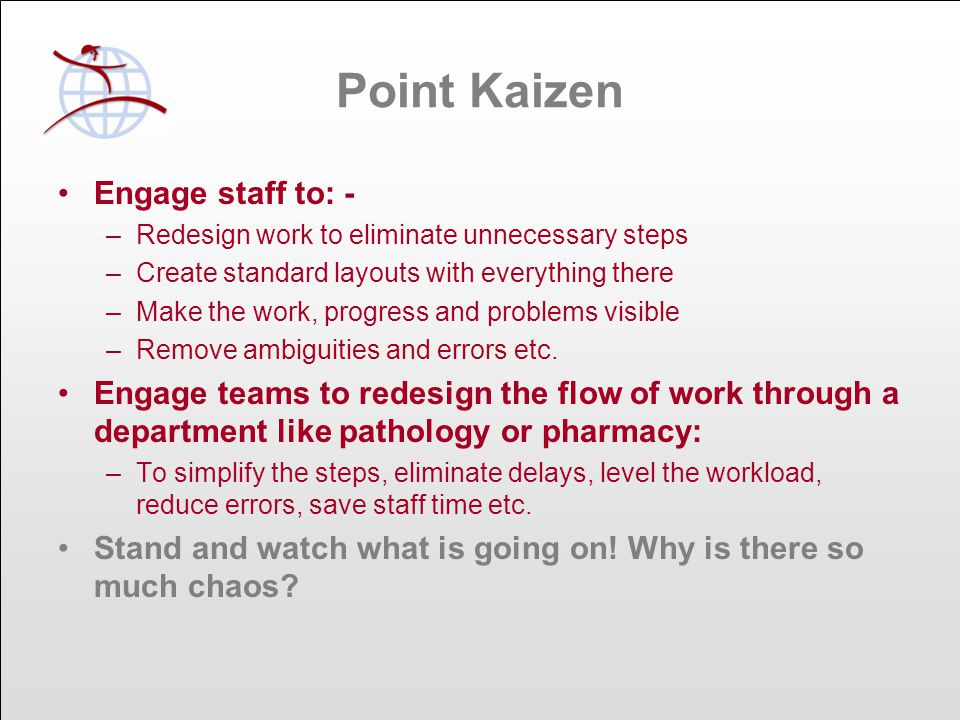 Point Kaizen Engage staff to: - –Redesign work to eliminate unnecessary steps –Create standard layouts with everything there –Make the work, progress and problems visible –Remove ambiguities and errors etc.