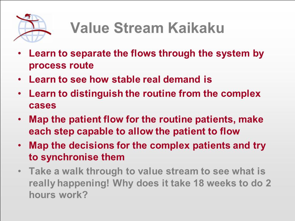 Value Stream Kaikaku Learn to separate the flows through the system by process route Learn to see how stable real demand is Learn to distinguish the routine from the complex cases Map the patient flow for the routine patients, make each step capable to allow the patient to flow Map the decisions for the complex patients and try to synchronise them Take a walk through to value stream to see what is really happening.