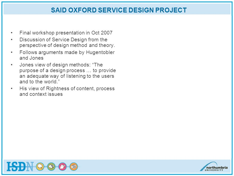 SAID OXFORD SERVICE DESIGN PROJECT Final workshop presentation in Oct 2007 Discussion of Service Design from the perspective of design method and theory.